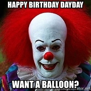 Pennywise the Clown - HAPPY BIRTHDAY DAYDAY Want a balloon?