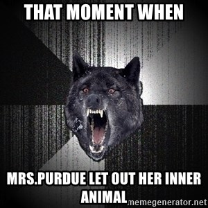 flniuydl - That moment when  mrs.Purdue let out her inner animal