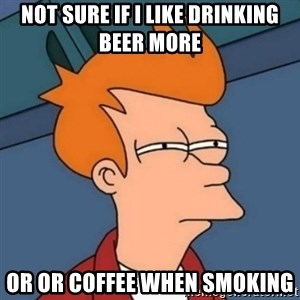 Not sure if troll - NOT SURE IF I LIKE DRINKING BEER MORE OR OR COFFEE WHEN SMOKING