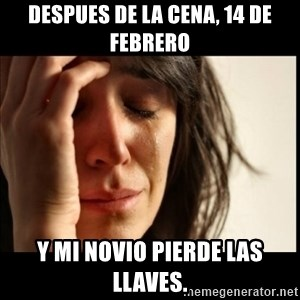 First World Problems - despues de la cena, 14 de Febrero y mi novio pierde las llaves.