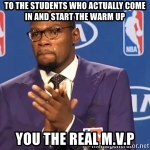 KD you the real mvp f - To the students who actually come in and start the warm up you the real M.v.P