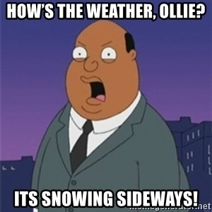 ollie williams - How's the weather, Ollie? ITS SNOWING SIDEWAYS!
