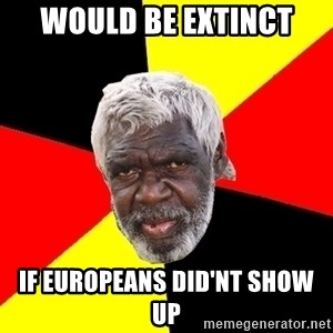 Abo - Would be extinct if europeans did'nt show up
