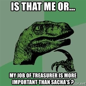 Raptor - Is that me or... my job of treasurer is more important than Sacha's ?