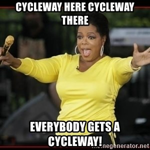Overly-Excited Oprah!!!  - CYCLEWAY HERE CYCLEWAY THERE EVERYBODY GETS A CYCLEWAY!