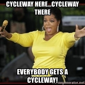 Overly-Excited Oprah!!!  - CYCLEWAY HERE...CYCLEWAY THERE EVERYBODY GETS A CYCLEWAY!