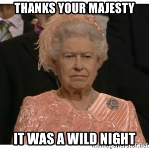 Unimpressed Queen - Thanks your majesty It was a wild night