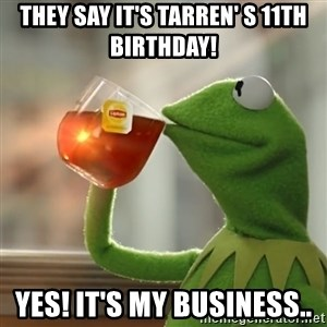 Kermit The Frog Drinking Tea - They say it's Tarren' s 11th birthday! Yes! It's my business..