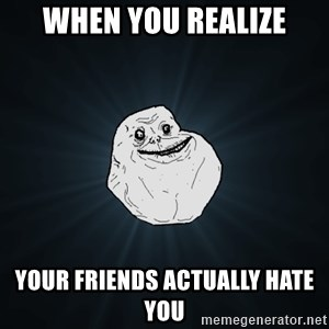 Forever Alone - WHEN YOU REALIZE YOUR FRIENDS ACTUALLY HATE YOU