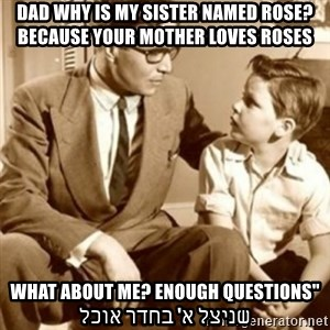 "father son  - Dad why is my sister named rose? Because your mother loves roses ""What about me? Enough questions שניצל א' בחדר אוכל"