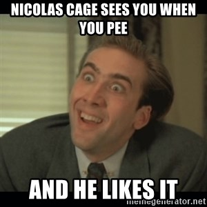 Nick Cage - NICOLAS CAGE SEES YOU WHEN YOU PEE AND HE LIKES IT
