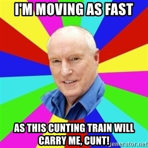 Alf Stewart - I'm moving as fast As this cunting train will carry me, cunt!