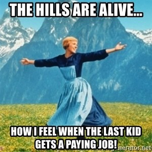 Sound Of Music Lady - The Hills are alive... How i feel when the last kid gets a paying job!
