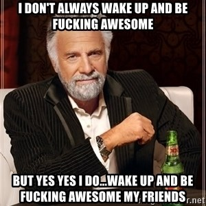 The Most Interesting Man In The World - I don't always wake up and be fucking awesome But yes yes I do...wake up and be fucking awesome my friends