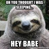 Sexual Sloth - Oh you thought i was sleeping... Hey babe