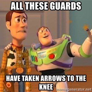 Consequences Toy Story - All these guards  have taken arrows to the knee