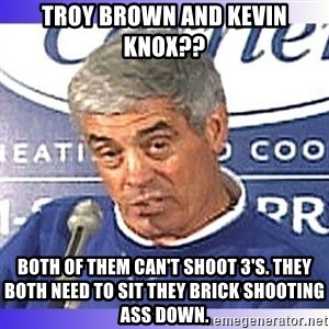 jim mora - Troy brown and kevin knox?? both of them can't shoot 3's. They both need to sit they brick shooting ass down.