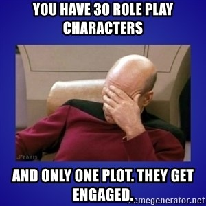 Picard facepalm  - You have 30 role play Characters and only one plot. They get engaged.