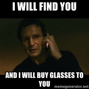 liam neeson taken - I WILL FIND YOU AND I WILL BUY GLASSES TO YOU
