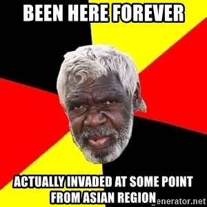 Abo - been here forever actually invaded at some point from asian region