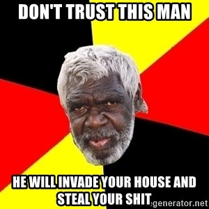 Abo - don't trust this man he will invade your house and steal your shit