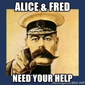 your country needs you - ALICE & FRED NEED YOUR HELP