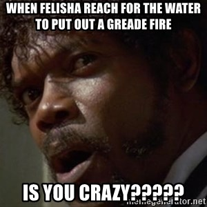Angry Samuel L Jackson - When felisha reach for the water to put out a greade fire is you crazy?????