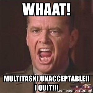 Jack Nicholson - You can't handle the truth! - whaat! multitask! unacceptable!!        I quit!!!