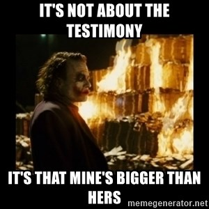 Not about the money joker - It's not about the testimony It's that mine's bigger than hers