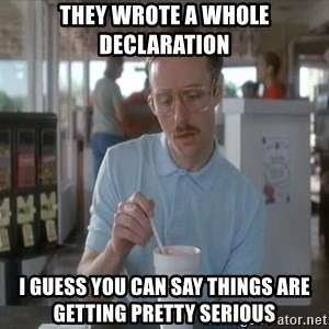 Things are getting pretty Serious (Napoleon Dynamite) - They wrote a whole declaration  I guess you can say things are getting pretty serious
