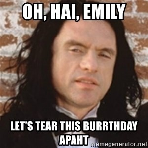 Disgusted Tommy Wiseau - Oh, hai, Emily Let's tear this burrthday apaht