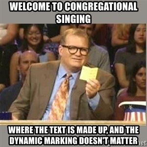 Welcome to Whose Line - welcome to congregational singing where the text is made up, and the dynamic marking doesn't matter