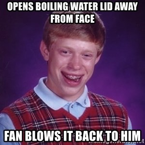 Bad Luck Brian - opens boiling water lid away from face  fan blows it back to him