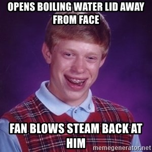 Bad Luck Brian - opens boiling water lid away from face  fan blows steam back at him