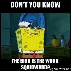 Don't you, Squidward? - Don't you Know The Bird Is the Word, Squidward?
