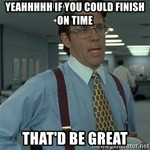 Office Space Boss - yeahhhhh if you could finish on time that'd be great