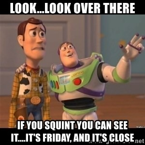 Buzz lightyear meme fixd - Look...look over there if you squint you can see it....it's friday, and it's close