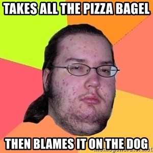 Butthurt Dweller - takes all the pizza bagel then blames it on the Dog