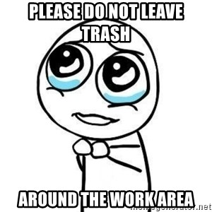 Please guy - please do not leave trash  around the work area