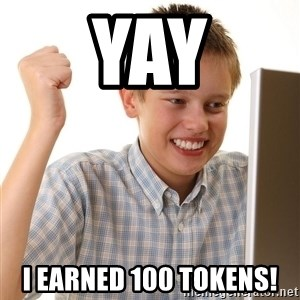 First Day on the internet kid - yay i earned 100 tokens!