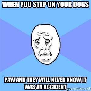 Okay Guy - when you step on your dogs paw and they will never know it was an accident