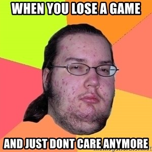 Butthurt Dweller - When you lose a game and just dont care anymore