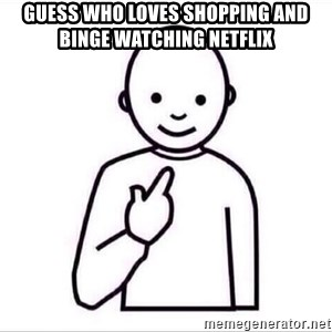Guess who ? - Guess who loves shopping and binge watching Netflix