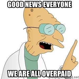 Good News Everyone - good news everyone we are all overpaid
