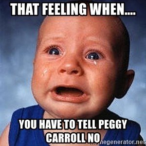 Crying Baby - That feeling when.... You have to tell Peggy Carroll no
