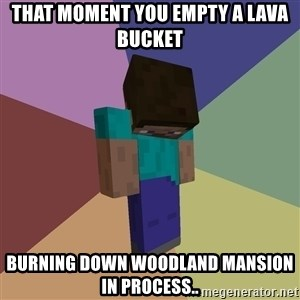 Depressed Minecraft Guy - That moment you empty a lava bucket Burning down woodland mansion in process..