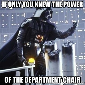 Darth Vader Shaking Fist - If only you knew the power Of the department chair