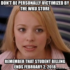 mean girls - don't be personally victimized by the WKU Store Remember that student billing ends February 2, 2018