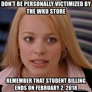 mean girls - don't be personally victimized by the WKU store remember that student billing ends on february 2, 2018