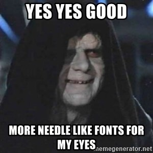 Sith Lord - yes yes good more needle like fonts for my eyes